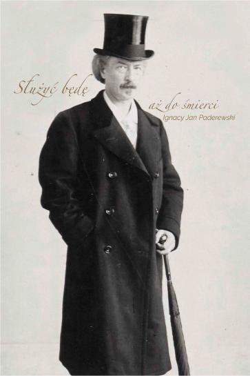 Ignacy Jan Paderewski. Służyć będę aż do śmierci